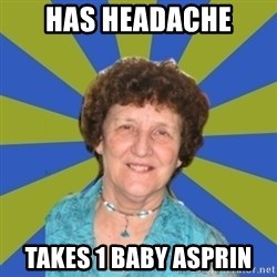 super religous grandma - has headache takes 1 baby asprin