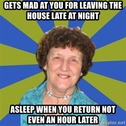 super religous grandma - gets mad at you for leaving the house late at night asleep when you return not even an hour later
