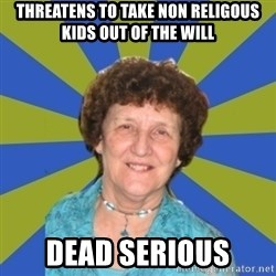 super religous grandma - threatens to take non religous kids out of the will dead serious