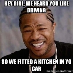 Yo Dawg - Hey girl, we heard you like driving  so we fitted a kitchen in yo car
