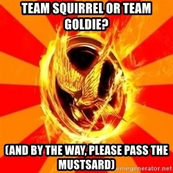 Typical fan of the hunger games - Team squirrel or team goldie? (And by the way, please pass the mustsard)