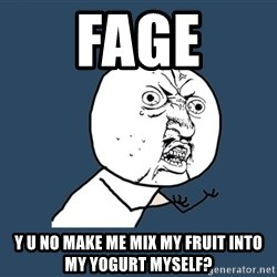 Y U No - Fage Y U No make me mix my fruit into my yogurt myself?