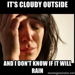 First World Problems - it's cloudy outside and i don't know if it will rain