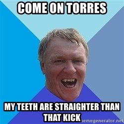 YAAZZ - come on torres my teeth are STRAIGHTER than that kick