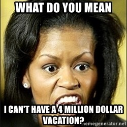 Michelle Obama - what do you mean i can't have a 4 million dollar vacation?