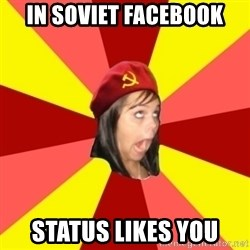 Annoying Communist Facebook Girl - In soviet facebook Status likes you