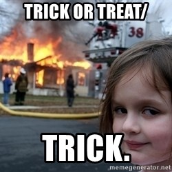 Disaster Girl - Trick or treat/ Trick.
