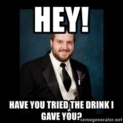 Date Rape Dave - Hey! Have you tried the drink I gave you?