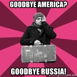 potential emigrant - Goodbye america? Goodbye Russia!