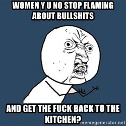 YU NO - Women y u no stop flaming about bullshits and get the fuck back to the kitchen?