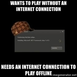 Scumbag Steam - Wants to play without an internet connection Needs an internet connection to play offline