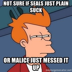 Futurama Fry - not sure if seals just plain suck or malice just messed it up