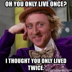 Willy Wonka - Oh you ONLY LIVE ONCE? I THOUGHT YOU ONLY LIVED TWICE.