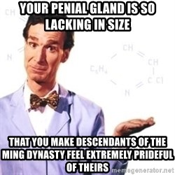 Bill Nye - your penial gland is so lacking in size that you make descendants of the ming dynasty feel extremely prideful of theirs