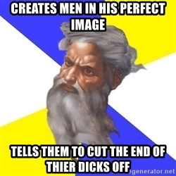 Advice God - Creates men in his perfect image tells them to cut the end of thier dicks off
