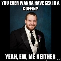 Date Rape Dave - You ever wanna have sex in a coffin?  Yeah, ew, me neither