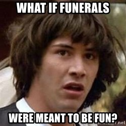 Conspiracy Keanu - what if funerals were meant to be fun?