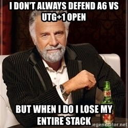 The Most Interesting Man In The World - i don't always defend A6 vs utg+1 open  but when i do i lose my entire stack