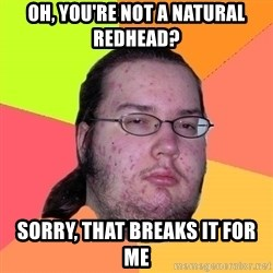 Butthurt Dweller - OH, you're not a natural redhead? Sorry, that breaks it for me