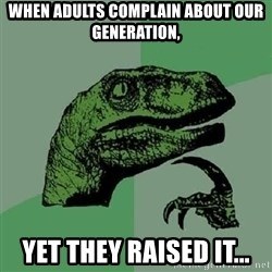 Philosoraptor - When adults complain about our generation, yet they raised it...