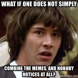 Conspiracy Keanu - what if one does not simply combine the memes, and nobody notices at all?