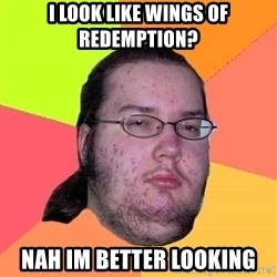 Butthurt Dweller - I look like Wings of redemption? Nah Im better looking