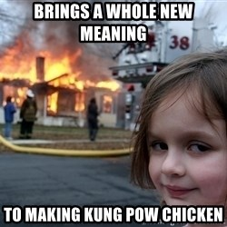 Disaster Girl - Brings a whole new meaning  to making kung pow chicken