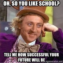 Willy Wonka - Oh, so you like school? tell me how successful your future will be
