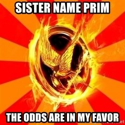 Typical fan of the hunger games - Sister name prim the odds are in my favor