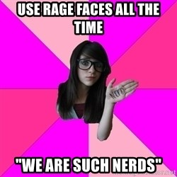 """Idiot Nerd Girl - Use rage faces all the time """"we are such nerds"""""""