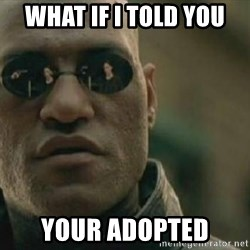 Scumbag Morpheus - What if i told you YOUR ADOPTED