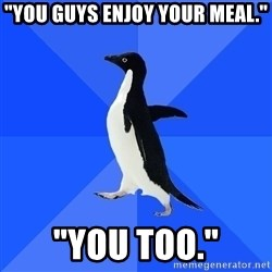 "Socially Awkward Penguin - ""You guys enjoy your meal."" ""YOu too."""