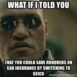 Scumbag Morpheus - WHAT IF I TOLD YOU THAT YOU COULD SAVE HUNDREDS ON CAR INSURANCE BY SWITCHING TO GEICO