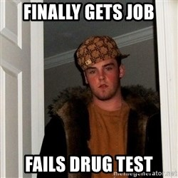 Scumbag Steve - finally gets job fails drug test