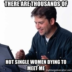 Net Noob - there are thousands of hot single women dying to meet me