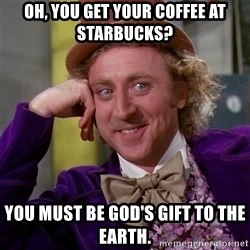 Willy Wonka - Oh, you GET your coffee at Starbucks? You must be God's gift to the earth.