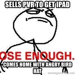 Close enough guy - Sells pvr to get ipad comes home with angry bird hat