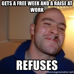 Good Guy Greg - gets a free week and a raise at work refuses
