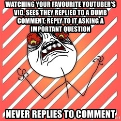 iHate - watching your favourite youtuber's vid, sees they replied to a dumb comment, reply to it asking a important question never replies to comment
