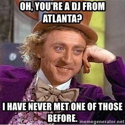 Willy Wonka - oh, you're a dj from atlanta? i have never met one of those before.