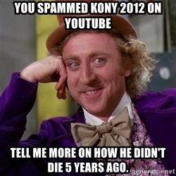 Willy Wonka - you spammed kony 2012 on youtube  tell me more on how he didn't die 5 years ago.