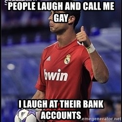 cristiano ronaldo - People laugh and call me gay I laugh at their bank accounts
