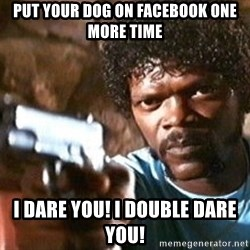 Pulp Fiction - Put your dog on facebook one more time I dare you! i double dare you!