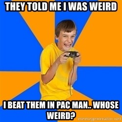 Annoying Gamer Kid - they told me i was weird I beat them in pac man.. WHOSE WEIRD?