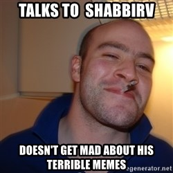Good Guy Greg - Talks to  shabbirv doesn't get mad about his terrible memes