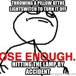 Close enough guy - Throwing a pillow atthe lightswitch to turn it off hitting the lamp by accident