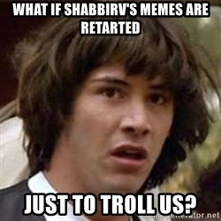 Conspiracy Keanu - what if shabbirv's memes are retarted just to troll us?