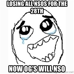 Happy Cry - losing all nsos for the 28th now og's will nso
