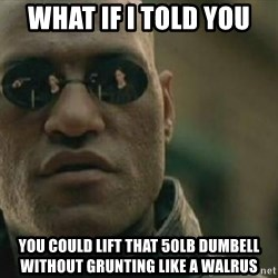 Scumbag Morpheus - What if I told you you could lift that 50lb dumbell without grunting like a walrus