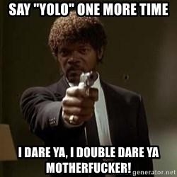"Jules Pulp Fiction - Say ""yolo"" one more time I dare ya, I double dare ya motherfucker!"